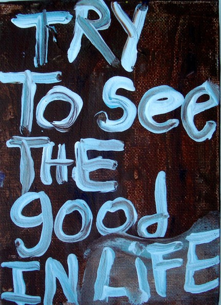 try to see the good in life