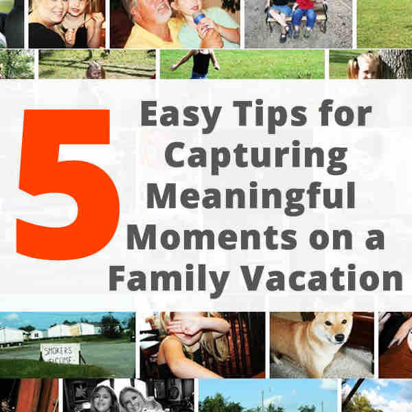 5 Easy Tips for Capturing Meaningful Moments on a Family Vacation